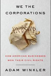 Professor Adam Winkler's We the Corporations: How American Businesses Won Their Civil Rights